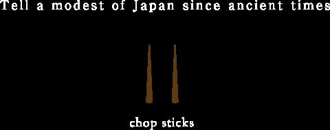 Tell a modest of Japan since ancient times. -  chop sticks